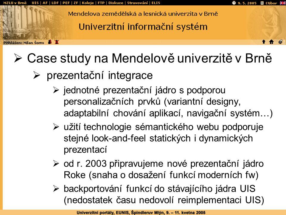  Case study na Mendelově univerzitě v Brně  prezentační integrace  jednotné prezentační jádro s podporou personalizačních prvků (variantní designy, adaptabilní chování aplikací, navigační systém…)  užití technologie sémantického webu podporuje stejné look-and-feel statických i dynamických prezentací  od r.