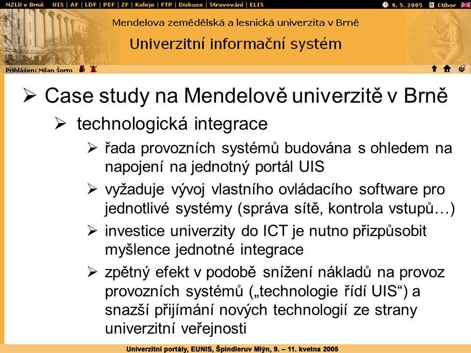 """ Case study na Mendelově univerzitě v Brně  technologická integrace  řada provozních systémů budována s ohledem na napojení na jednotný portál UIS  vyžaduje vývoj vlastního ovládacího software pro jednotlivé systémy (správa sítě, kontrola vstupů…)  investice univerzity do ICT je nutno přizpůsobit myšlence jednotné integrace  zpětný efekt v podobě snížení nákladů na provoz provozních systémů (""""technologie řídí UIS ) a snazší přijímání nových technologií ze strany univerzitní veřejnosti"""