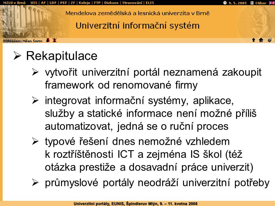  Rekapitulace  vytvořit univerzitní portál neznamená zakoupit framework od renomované firmy  integrovat informační systémy, aplikace, služby a statické informace není možné příliš automatizovat, jedná se o ruční proces  typové řešení dnes nemožné vzhledem k roztříštěnosti ICT a zejména IS škol (též otázka prestiže a dosavadní práce univerzit)  průmyslové portály neodráží univerzitní potřeby