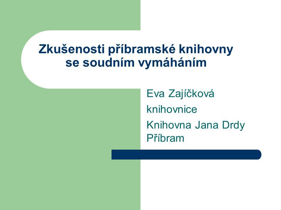 Zkušenosti příbramské knihovny se soudním vymáháním Eva Zajíčková knihovnice Knihovna Jana Drdy Příbram