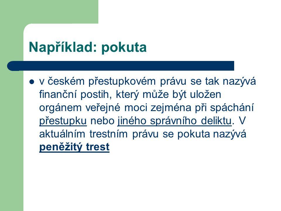 Například: pokuta v českém přestupkovém právu se tak nazývá finanční postih, který může být uložen orgánem veřejné moci zejména při spáchání přestupku nebo jiného správního deliktu.