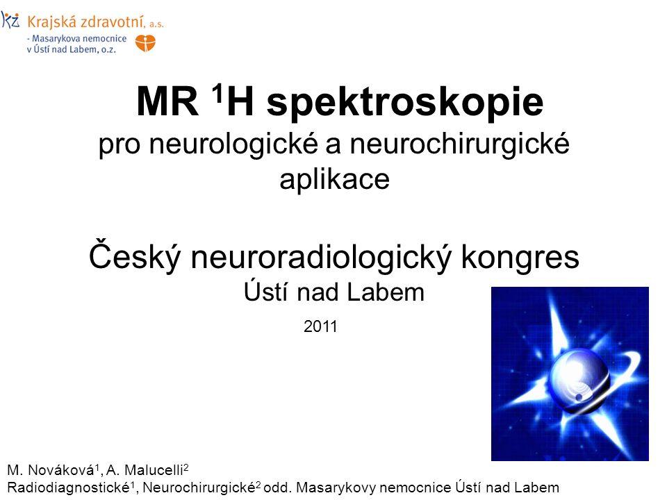 MR 1 H spektroskopie pro neurologické a neurochirurgické aplikace Český neuroradiologický kongres Ústí nad Labem M. Nováková 1, A. Malucelli 2 Radiodi