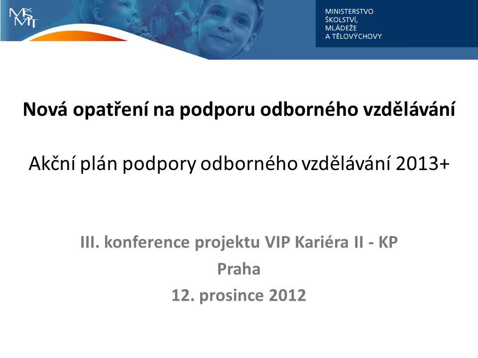 Nová opatření na podporu odborného vzdělávání Akční plán podpory odborného vzdělávání 2013+ III. konference projektu VIP Kariéra II - KP Praha 12. pro