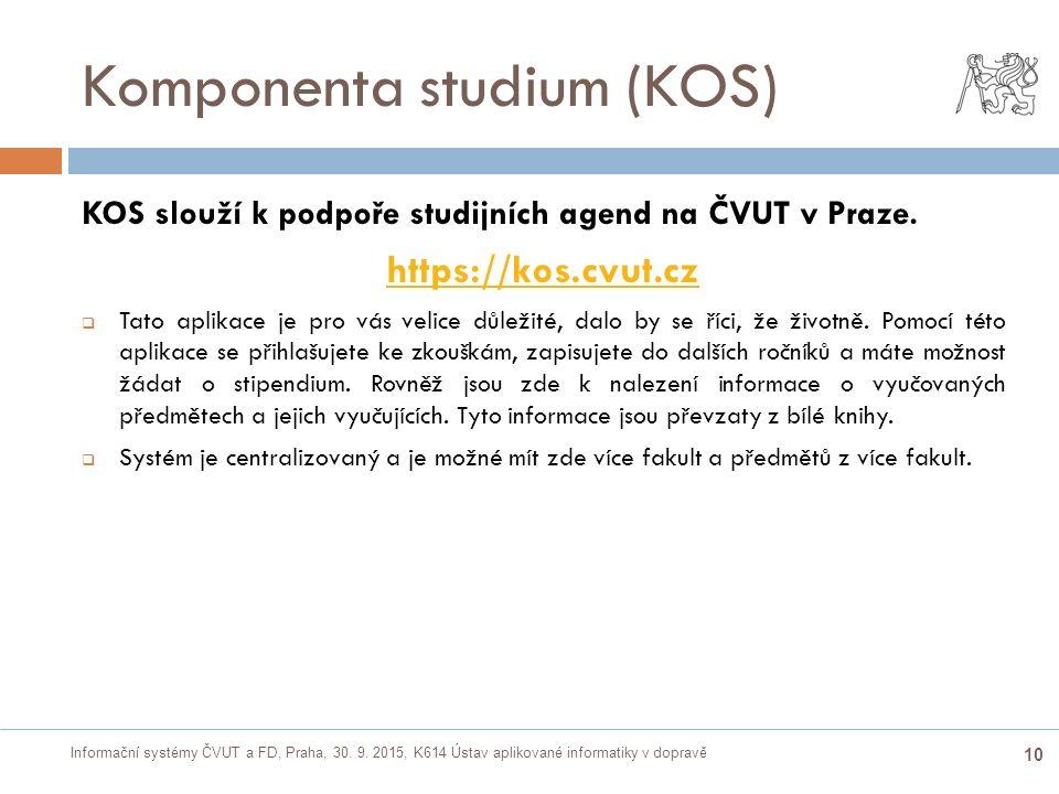 Informační systémy ČVUT a FD, Praha, 30. 9. 2015, K614 Ústav aplikované informatiky v dopravě 10 Komponenta studium (KOS) KOS slouží k podpoře studijn