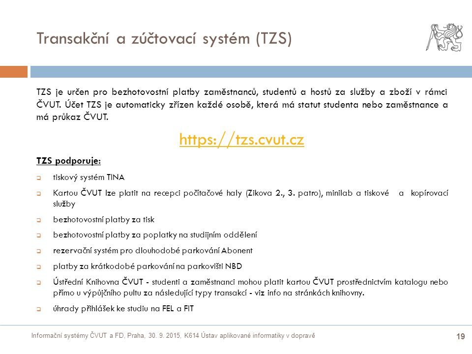 Informační systémy ČVUT a FD, Praha, 30. 9. 2015, K614 Ústav aplikované informatiky v dopravě 19 Transakční a zúčtovací systém (TZS)  TZS je určen pr