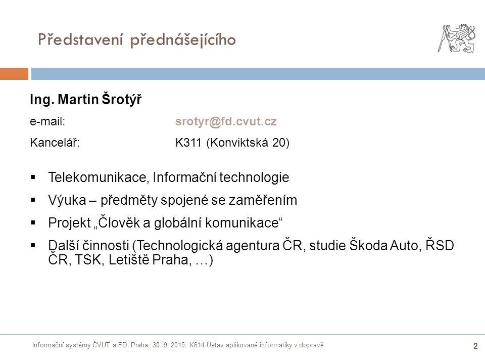 Informační systémy ČVUT a FD, Praha, 30. 9. 2015, K614 Ústav aplikované informatiky v dopravě 2 Představení přednášejícího Ing. Martin Šrotýř e-mail: