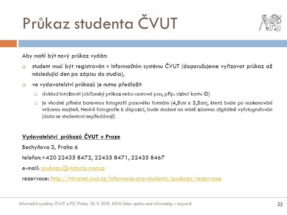 Informační systémy ČVUT a FD, Praha, 30. 9. 2015, K614 Ústav aplikované informatiky v dopravě 22 Průkaz studenta ČVUT  Aby mohl být nový průkaz vydán