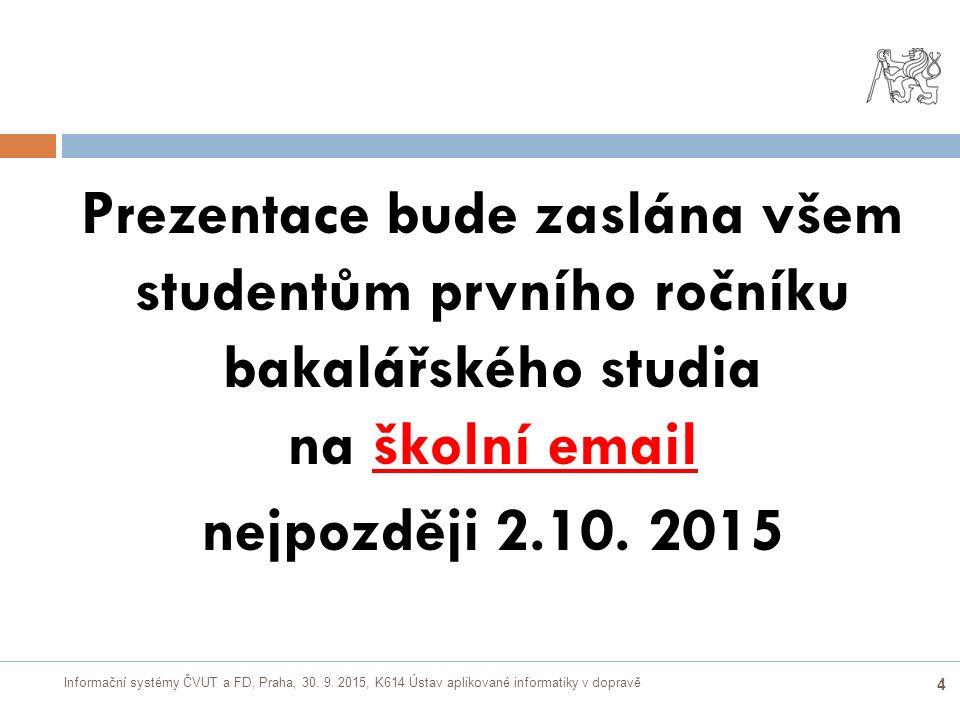 Informační systémy ČVUT a FD, Praha, 30. 9. 2015, K614 Ústav aplikované informatiky v dopravě 4 Prezentace bude zaslána všem studentům prvního ročníku