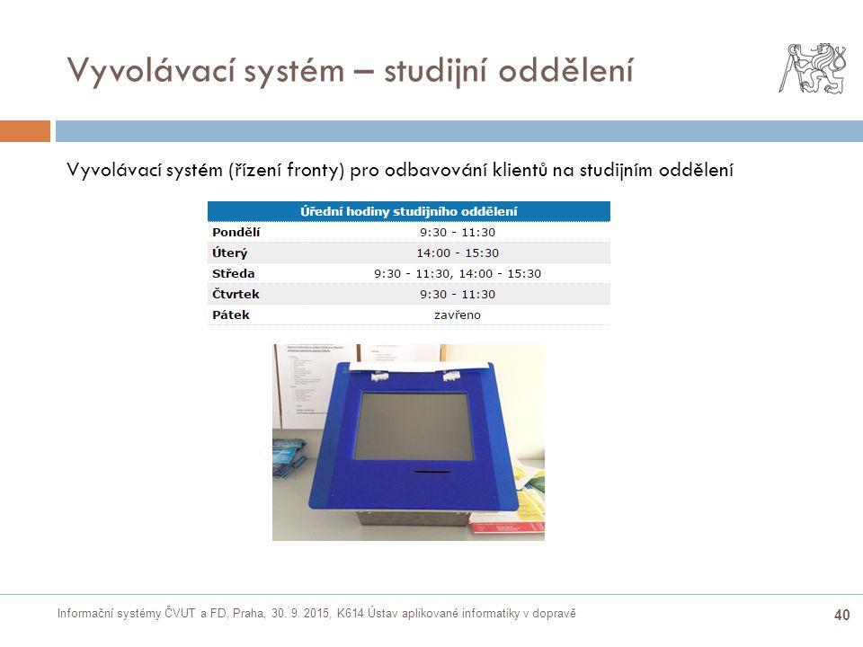 Informační systémy ČVUT a FD, Praha, 30. 9. 2015, K614 Ústav aplikované informatiky v dopravě 40 Vyvolávací systém – studijní oddělení Vyvolávací syst