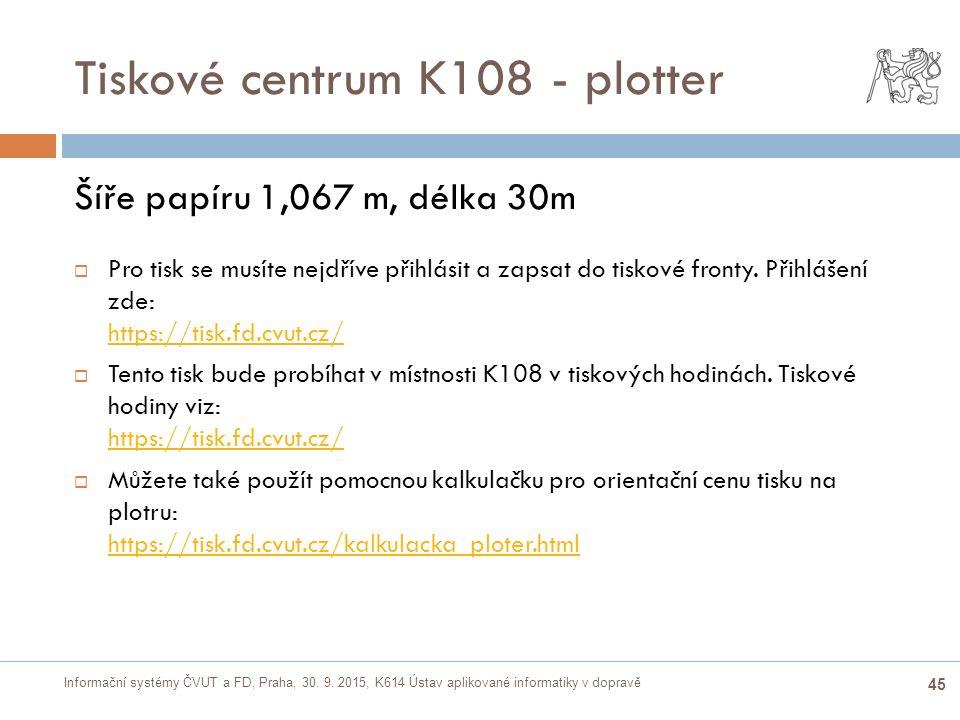 Informační systémy ČVUT a FD, Praha, 30. 9. 2015, K614 Ústav aplikované informatiky v dopravě 45 Tiskové centrum K108 - plotter Šíře papíru 1,067 m, d