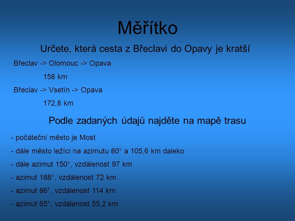 Měřítko Určete, která cesta z Břeclavi do Opavy je kratší Břeclav -> Olomouc -> Opava 158 km Břeclav -> Vsetín -> Opava 172,8 km Podle zadaných údajů najděte na mapě trasu - počáteční město je Most - dále město ležící na azimutu 80° a 105,6 km daleko - dále azimut 150°, vzdálenost 97 km - azimut 188°, vzdálenost 72 km - azimut 86°, vzdálenost 114 km - azimut 65°, vzdálenost 55,2 km