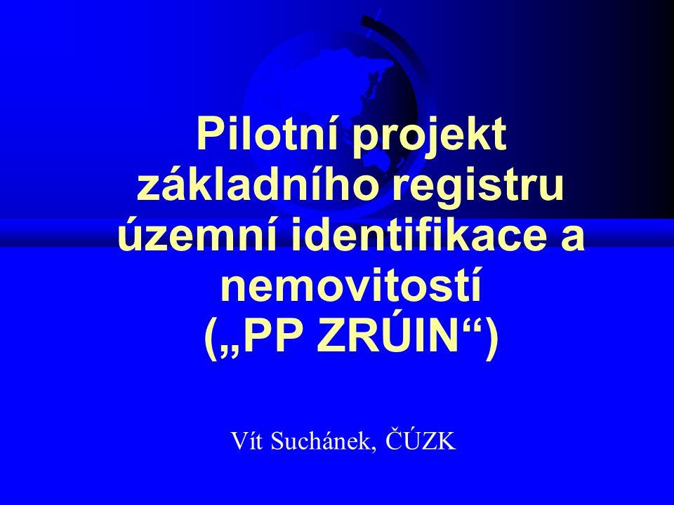"""Pilotní projekt základního registru územní identifikace a nemovitostí (""""PP ZRÚIN ) Vít Suchánek, ČÚZK"""