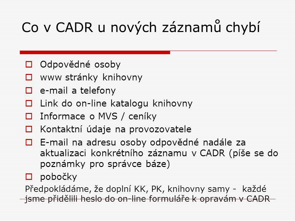 Co v CADR u nových záznamů chybí  Odpovědné osoby  www stránky knihovny  e-mail a telefony  Link do on-line katalogu knihovny  Informace o MVS / ceníky  Kontaktní údaje na provozovatele  E-mail na adresu osoby odpovědné nadále za aktualizaci konkrétního záznamu v CADR (píše se do poznámky pro správce báze)  pobočky Předpokládáme, že doplní KK, PK, knihovny samy - každé jsme přidělili heslo do on-line formuláře k opravám v CADR