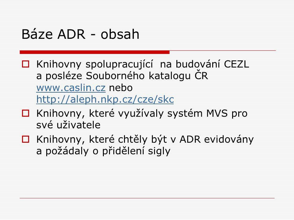 Báze ADR - obsah  Knihovny spolupracující na budování CEZL a posléze Souborného katalogu ČR www.caslin.cz nebo http://aleph.nkp.cz/cze/skc www.caslin.cz http://aleph.nkp.cz/cze/skc  Knihovny, které využívaly systém MVS pro své uživatele  Knihovny, které chtěly být v ADR evidovány a požádaly o přidělení sigly