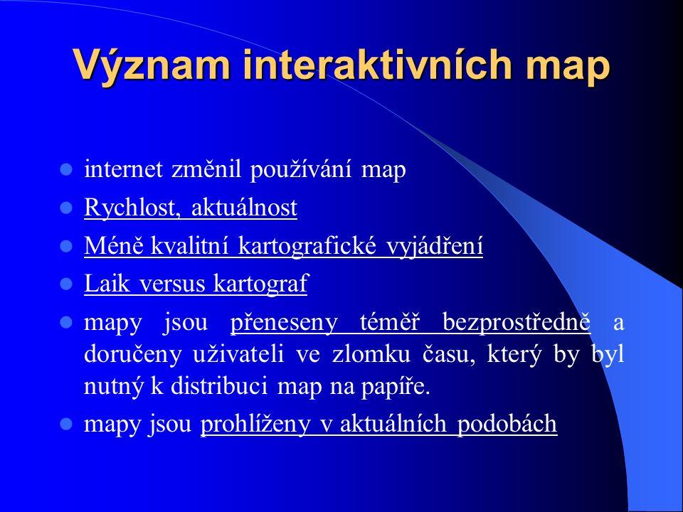 Význam interaktivních map internet změnil používání map Rychlost, aktuálnost Méně kvalitní kartografické vyjádření Laik versus kartograf mapy jsou přeneseny téměř bezprostředně a doručeny uživateli ve zlomku času, který by byl nutný k distribuci map na papíře.