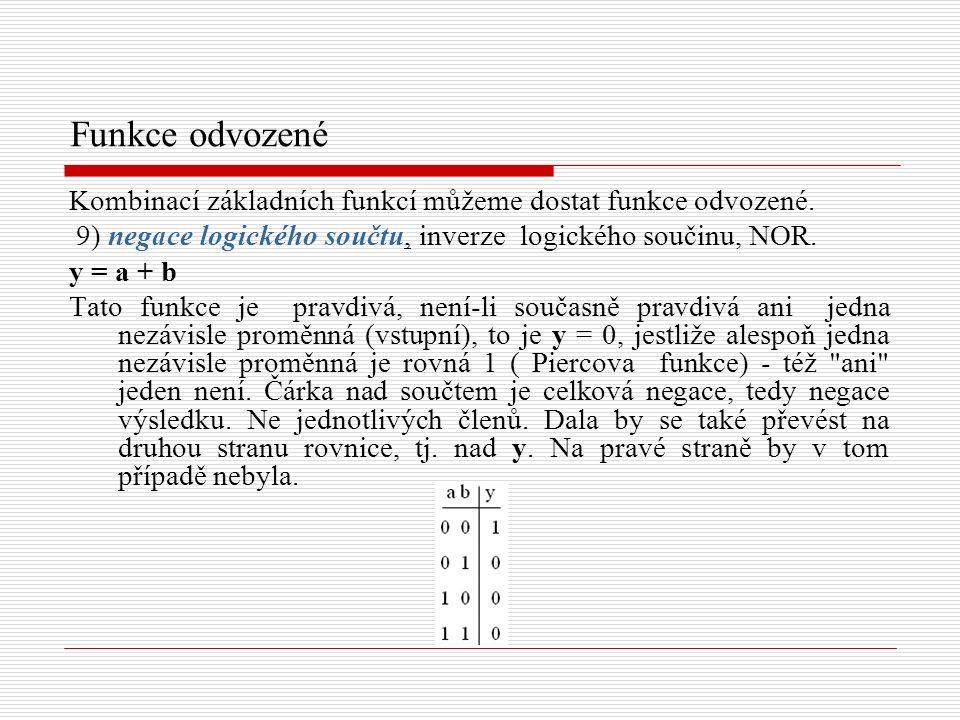 Funkce odvozené Kombinací základních funkcí můžeme dostat funkce odvozené. 9) negace logického součtu, inverze logického součinu, NOR. y = a + b Tato