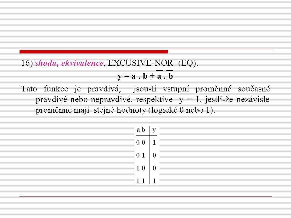 16) shoda, ekvivalence, EXCUSIVE-NOR (EQ). y = a. b + a. b Tato funkce je pravdivá, jsou-li vstupní proměnné současně pravdivé nebo nepravdivé, respek