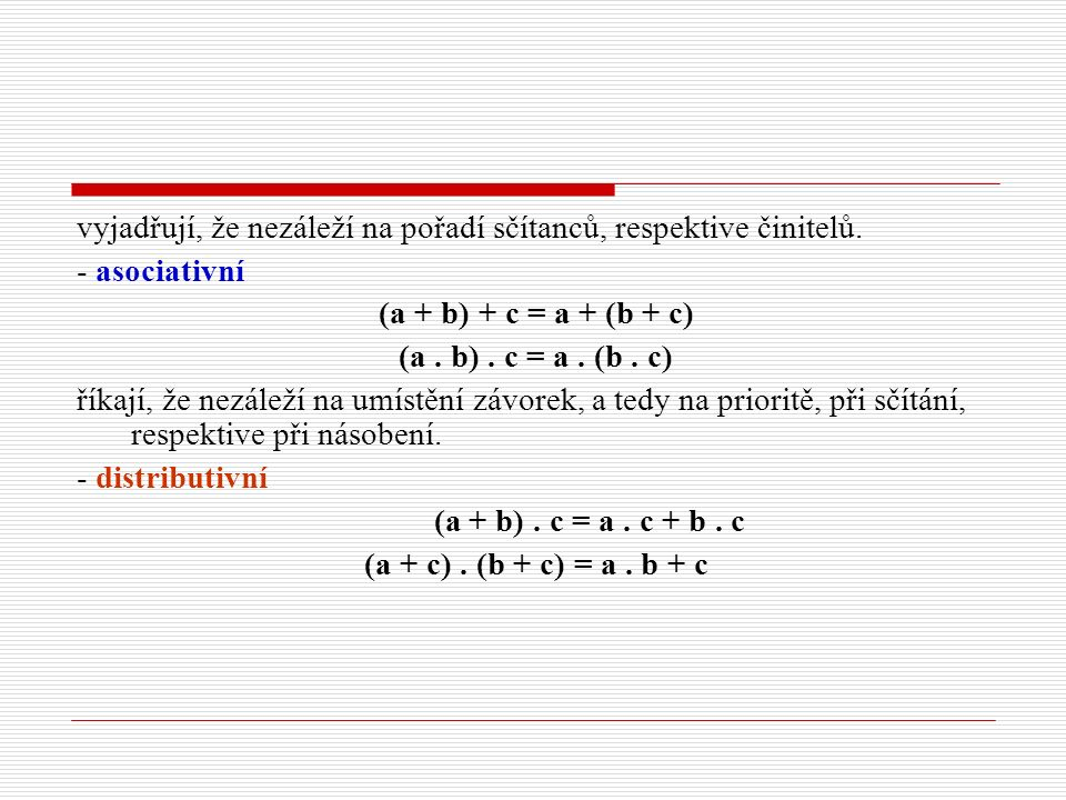 vyjadřují, že nezáleží na pořadí sčítanců, respektive činitelů. - asociativní (a + b) + c = a + (b + c) (a. b). c = a. (b. c) říkají, že nezáleží na u