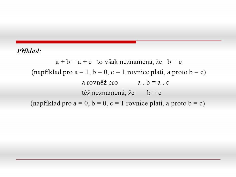 Příklad: a + b = a + c to však neznamená, že b = c (například pro a = 1, b = 0, c = 1 rovnice platí, a proto b = c) a rovněž pro a. b = a. c též nezna