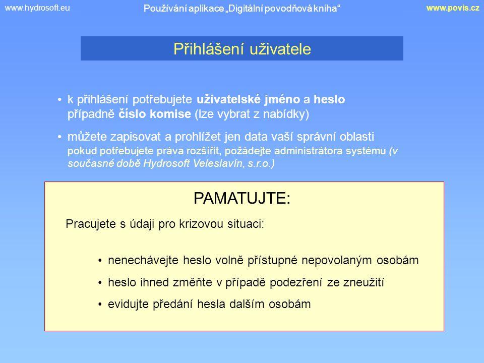 """www.hydrosoft.euwww.povis.cz k přihlášení potřebujete uživatelské jméno a heslo případně číslo komise (lze vybrat z nabídky) Přihlášení uživatele Používání aplikace """"Digitální povodňová kniha můžete zapisovat a prohlížet jen data vaší správní oblasti pokud potřebujete práva rozšířit, požádejte administrátora systému (v současné době Hydrosoft Veleslavín, s.r.o.) PAMATUJTE: Pracujete s údaji pro krizovou situaci: nenechávejte heslo volně přístupné nepovolaným osobám heslo ihned změňte v případě podezření ze zneužití evidujte předání hesla dalším osobám"""
