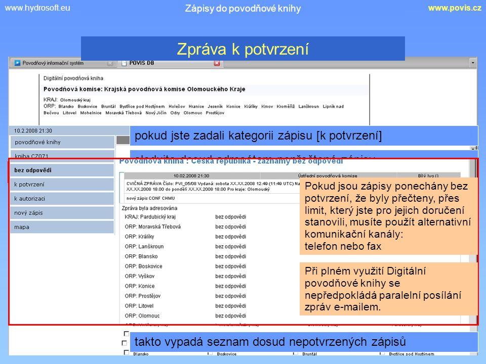 www.hydrosoft.euwww.povis.cz Zápisy do povodňové knihy pokud jste zadali kategorii zápisu [k potvrzení] Zpráva k potvrzení sledujte dosud adresátem nepřečtené zápisy Pokud jsou zápisy ponechány bez potvrzení, že byly přečteny, přes limit, který jste pro jejich doručení stanovili, musíte použít alternativní komunikační kanály: telefon nebo fax Při plném využití Digitální povodňové knihy se nepředpokládá paralelní posílání zpráv e-mailem.