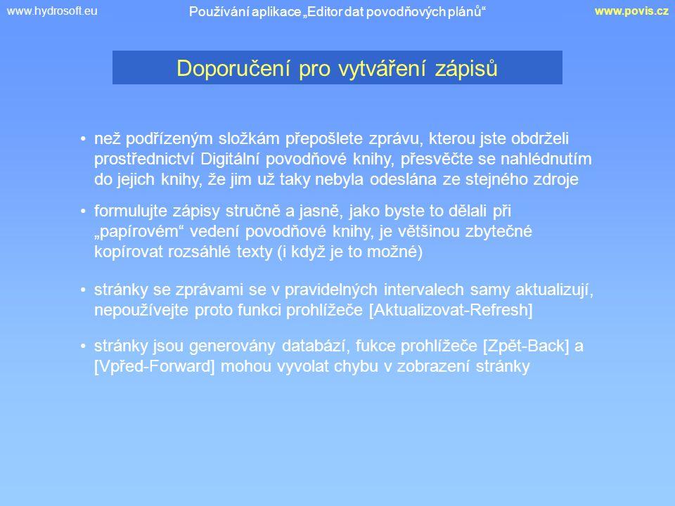 """www.hydrosoft.euwww.povis.cz Doporučení pro vytváření zápisů Používání aplikace """"Editor dat povodňových plánů než podřízeným složkám přepošlete zprávu, kterou jste obdrželi prostřednictví Digitální povodňové knihy, přesvěčte se nahlédnutím do jejich knihy, že jim už taky nebyla odeslána ze stejného zdroje formulujte zápisy stručně a jasně, jako byste to dělali při """"papírovém vedení povodňové knihy, je většinou zbytečné kopírovat rozsáhlé texty (i když je to možné) stránky se zprávami se v pravidelných intervalech samy aktualizují, nepoužívejte proto funkci prohlížeče [Aktualizovat-Refresh] stránky jsou generovány databází, fukce prohlížeče [Zpět-Back] a [Vpřed-Forward] mohou vyvolat chybu v zobrazení stránky"""