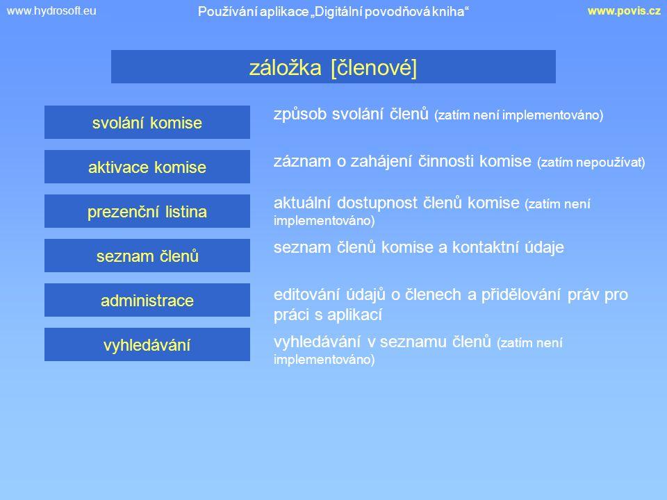 """www.hydrosoft.euwww.povis.cz způsob svolání členů (zatím není implementováno) záložka [členové] Používání aplikace """"Digitální povodňová kniha svolání komise aktivace komise prezenční listina seznam členů administrace vyhledávání záznam o zahájení činnosti komise (zatím nepoužívat) aktuální dostupnost členů komise (zatím není implementováno) seznam členů komise a kontaktní údaje editování údajů o členech a přidělování práv pro práci s aplikací vyhledávání v seznamu členů (zatím není implementováno)"""