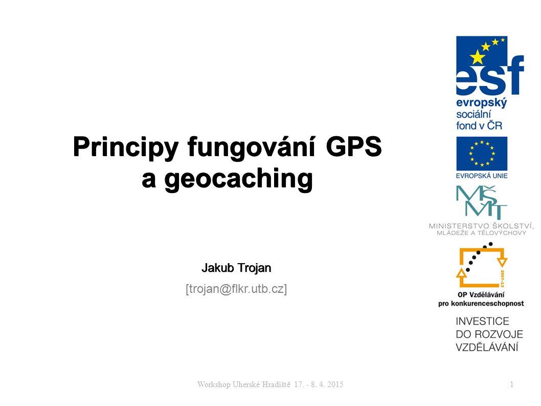 Workshop Uherské Hradiště 17. - 8. 4. 20151 Principy fungování GPS a geocaching Jakub Trojan [trojan@flkr.utb.cz]