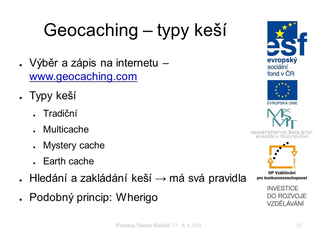 Workshop Uherské Hradiště 17. - 8. 4. 201515 Geocaching – typy keší ● Výběr a zápis na internetu – www.geocaching.com www.geocaching.com ● Typy keší ●