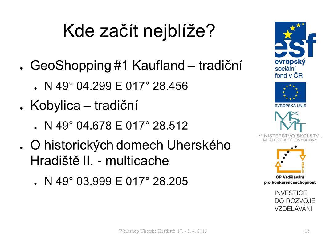 Workshop Uherské Hradiště 17. - 8. 4. 201516 Kde začít nejblíže? ● GeoShopping #1 Kaufland – tradiční ● N 49° 04.299 E 017° 28.456 ● Kobylica – tradič