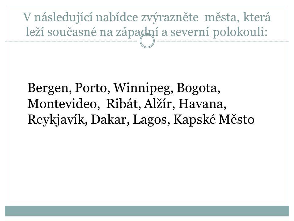 V následující nabídce zvýrazněte města, která leží současné na západní a severní polokouli: Bergen, Porto, Winnipeg, Bogota, Montevideo, Ribát, Alžír, Havana, Reykjavík, Dakar, Lagos, Kapské Město