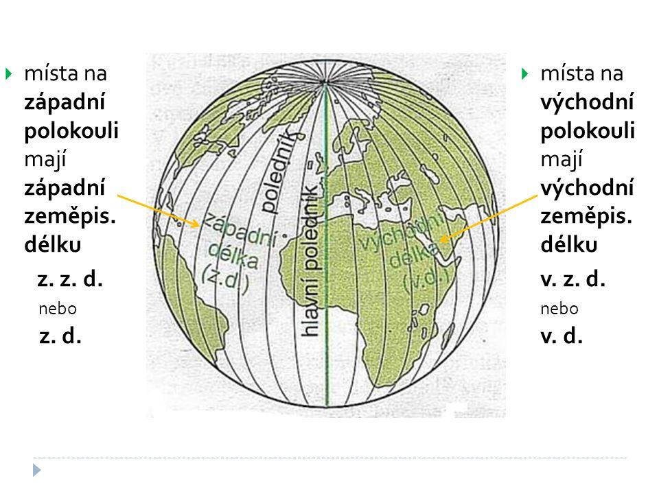  místa na západní polokouli mají západní zeměpis. délku z. z. d. nebo z. d.  místa na východní polokouli mají východní zeměpis. délku v. z. d. nebo