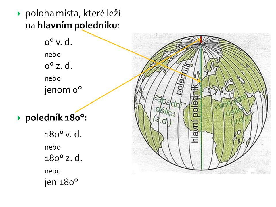  poledník 180°: 180° v. d. nebo 180° z. d. nebo jen 180°  poloha místa, které leží na hlavním poledníku: 0° v. d. nebo 0° z. d. nebo jenom 0°