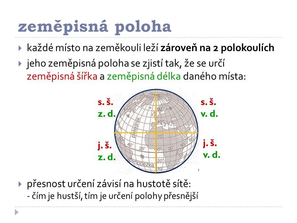 zeměpisná poloha  každé místo na zeměkouli leží zároveň na 2 polokoulích  jeho zeměpisná poloha se zjistí tak, že se určí zeměpisná šířka a zeměpisná délka daného místa:  přesnost určení závisí na hustotě sítě: - čím je hustší, tím je určení polohy přesnější s.