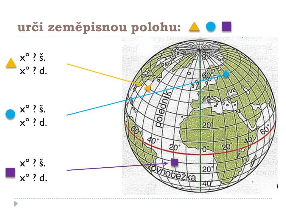 urči zeměpisnou polohu: xº ? š. xº ? d. xº ? š. xº ? d. xº ? š. xº ? d.