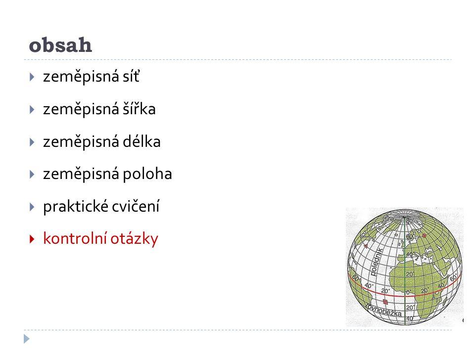 obsah  zeměpisná síť  zeměpisná šířka  zeměpisná délka  zeměpisná poloha  praktické cvičení  kontrolní otázky
