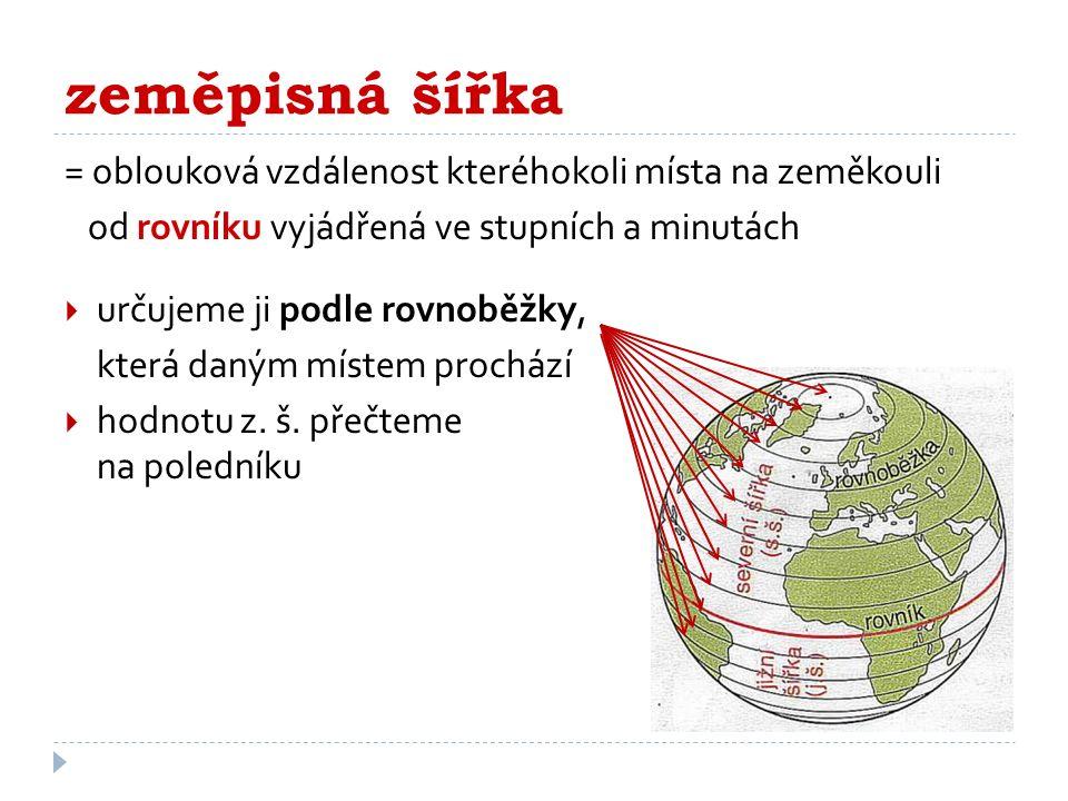 zeměpisná šířka = oblouková vzdálenost kteréhokoli místa na zeměkouli od rovníku vyjádřená ve stupních a minutách  určujeme ji podle rovnoběžky, která daným místem prochází  hodnotu z.