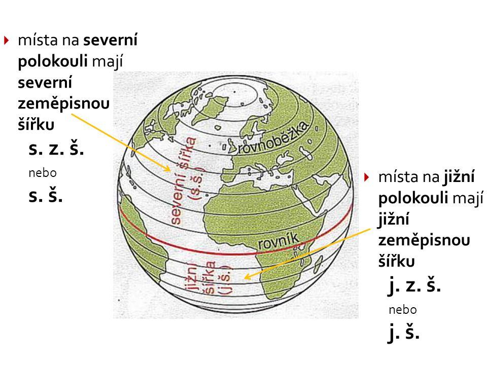  místa na severní polokouli mají severní zeměpisnou šířku s. z. š. nebo s. š.  místa na jižní polokouli mají jižní zeměpisnou šířku j. z. š. nebo j.
