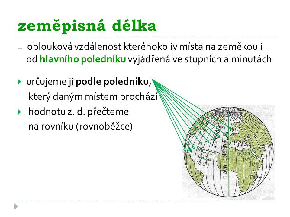 zeměpisná délka = oblouková vzdálenost kteréhokoliv místa na zeměkouli od hlavního poledníku vyjádřená ve stupních a minutách  určujeme ji podle pole