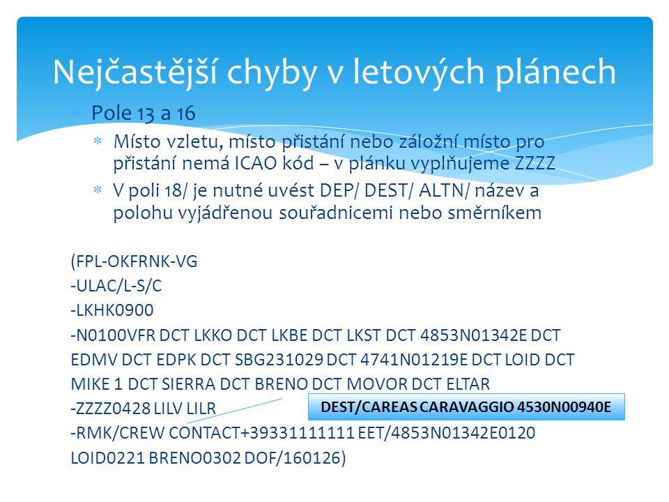 Pole 13 a 16  Místo vzletu, místo přistání nebo záložní místo pro přistání nemá ICAO kód – v plánku vyplňujeme ZZZZ  V poli 18/ je nutné uvést DEP/ DEST/ ALTN/ název a polohu vyjádřenou souřadnicemi nebo směrníkem (FPL-OKFRNK-VG -ULAC/L-S/C -LKHK0900 -N0100VFR DCT LKKO DCT LKBE DCT LKST DCT 4853N01342E DCT EDMV DCT EDPK DCT SBG231029 DCT 4741N01219E DCT LOID DCT MIKE 1 DCT SIERRA DCT BRENO DCT MOVOR DCT ELTAR -ZZZZ0428 LILV LILR -RMK/CREW CONTACT+39331111111 EET/4853N01342E0120 LOID0221 BRENO0302 DOF/160126) Nejčastější chyby v letových plánech DEST/CAREAS CARAVAGGIO 4530N00940E