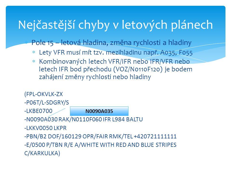  Pole 15 – letová hladina, změna rychlosti a hladiny  Lety VFR musí mít tzv. mezihladinu např. A035, F055  Kombinovaných letech VFR/IFR nebo IFR/VF