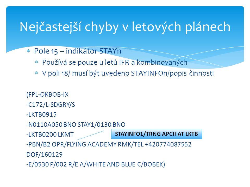  Pole 15 – indikátor STAYn  Používá se pouze u letů IFR a kombinovaných  V poli 18/ musí být uvedeno STAYINFOn/popis činnosti (FPL-OKBOB-IX -C172/L-SDGRY/S -LKTB0915 -N0110A050 BNO STAY1/0130 BNO -LKTB0200 LKMT -PBN/B2 OPR/FLYING ACADEMY RMK/TEL +420774087552 DOF/160129 -E/0530 P/002 R/E A/WHITE AND BLUE C/BOBEK) Nejčastejší chyby v letových plánech STAYINFO1/TRNG APCH AT LKTB