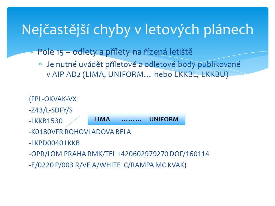  Pole 15 – odlety a přílety na řízená letiště  Je nutné uvádět příletové a odletové body publikované v AIP AD2 (LIMA, UNIFORM… nebo LKKBL, LKKBU) (FPL-OKVAK-VX -Z43/L-SDFY/S -LKKB1530 -K0180VFR ROHOVLADOVA BELA -LKPD0040 LKKB -OPR/LOM PRAHA RMK/TEL +420602979270 DOF/160114 -E/0220 P/003 R/VE A/WHITE C/RAMPA MC KVAK) Nejčastější chyby v letových plánech LIMA ………UNIFORM