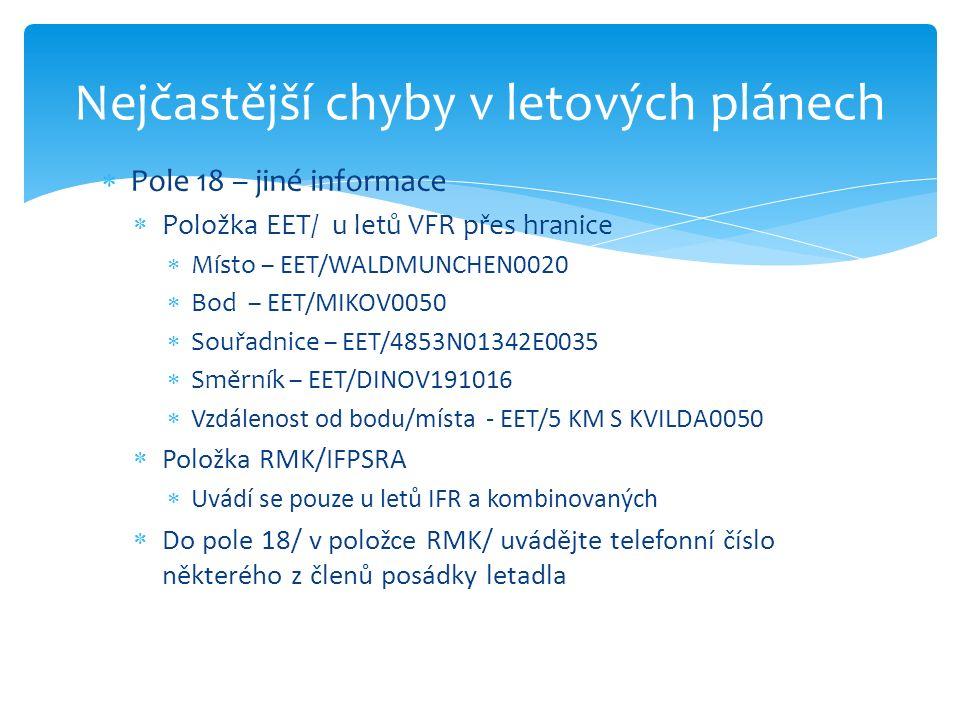  Pole 18 – jiné informace  Položka EET/ u letů VFR přes hranice  Místo – EET/WALDMUNCHEN0020  Bod – EET/MIKOV0050  Souřadnice – EET/4853N01342E0035  Směrník – EET/DINOV191016  Vzdálenost od bodu/místa - EET/5 KM S KVILDA0050  Položka RMK/IFPSRA  Uvádí se pouze u letů IFR a kombinovaných  Do pole 18/ v položce RMK/ uvádějte telefonní číslo některého z členů posádky letadla Nejčastější chyby v letových plánech