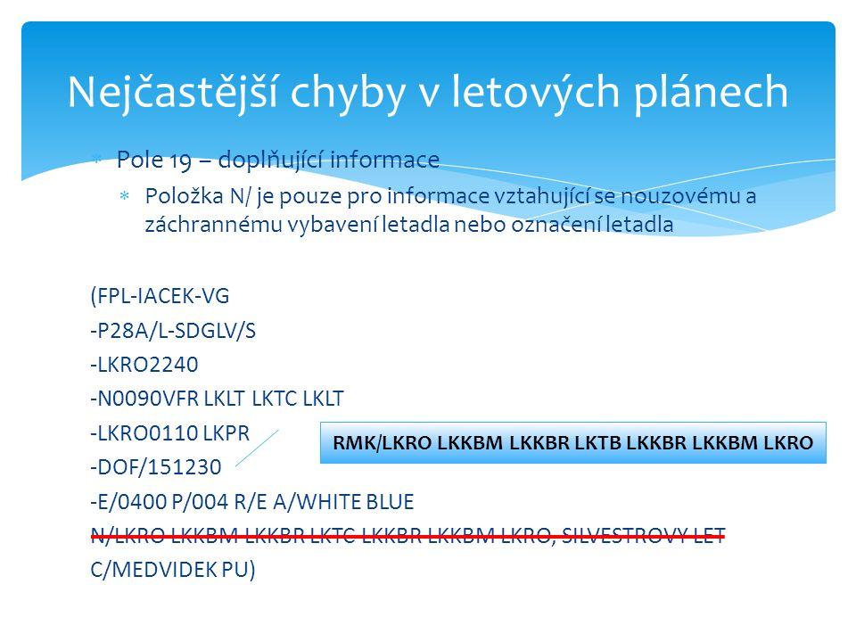  Pole 19 – doplňující informace  Položka N/ je pouze pro informace vztahující se nouzovému a záchrannému vybavení letadla nebo označení letadla (FPL-IACEK-VG -P28A/L-SDGLV/S -LKRO2240 -N0090VFR LKLT LKTC LKLT -LKRO0110 LKPR -DOF/151230 -E/0400 P/004 R/E A/WHITE BLUE N/LKRO LKKBM LKKBR LKTC LKKBR LKKBM LKRO, SILVESTROVY LET C/MEDVIDEK PU) Nejčastější chyby v letových plánech RMK/LKRO LKKBM LKKBR LKTB LKKBR LKKBM LKRO