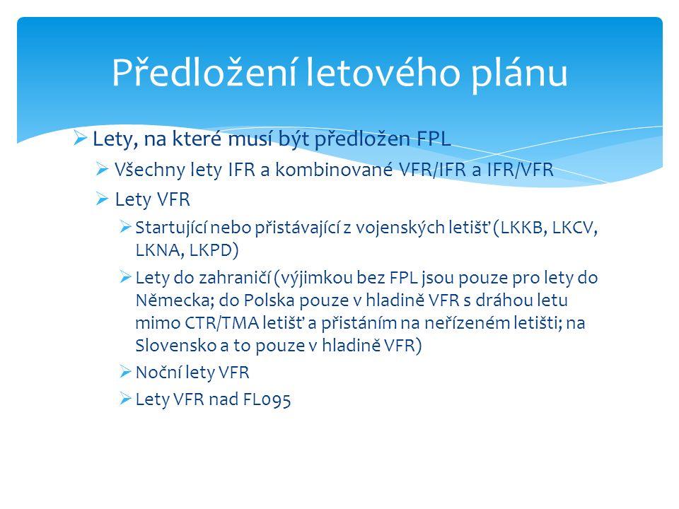  Lety, na které musí být předložen FPL  Všechny lety IFR a kombinované VFR/IFR a IFR/VFR  Lety VFR  Startující nebo přistávající z vojenských letišť (LKKB, LKCV, LKNA, LKPD)  Lety do zahraničí (výjimkou bez FPL jsou pouze pro lety do Německa; do Polska pouze v hladině VFR s dráhou letu mimo CTR/TMA letišť a přistáním na neřízeném letišti; na Slovensko a to pouze v hladině VFR)  Noční lety VFR  Lety VFR nad FL095 Předložení letového plánu