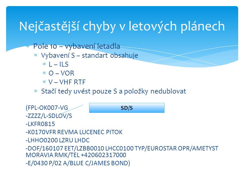  Pole 10 – vybavení letadla  Vybavení S – standart obsahuje  L – ILS  O – VOR  V – VHF RTF  Stačí tedy uvést pouze S a položky nedublovat (FPL-OK007-VG -ZZZZ/L-SDLOV/S -LKFR0815 -K0170VFR REVMA LUCENEC PITOK -LHHO0200 LZRU LHDC -DOF/160107 EET/LZBB0010 LHCC0100 TYP/EUROSTAR OPR/AMETYST MORAVIA RMK/TEL +420602317000 -E/0430 P/02 A/BLUE C/JAMES BOND) Nejčastější chyby v letových plánech SD/S