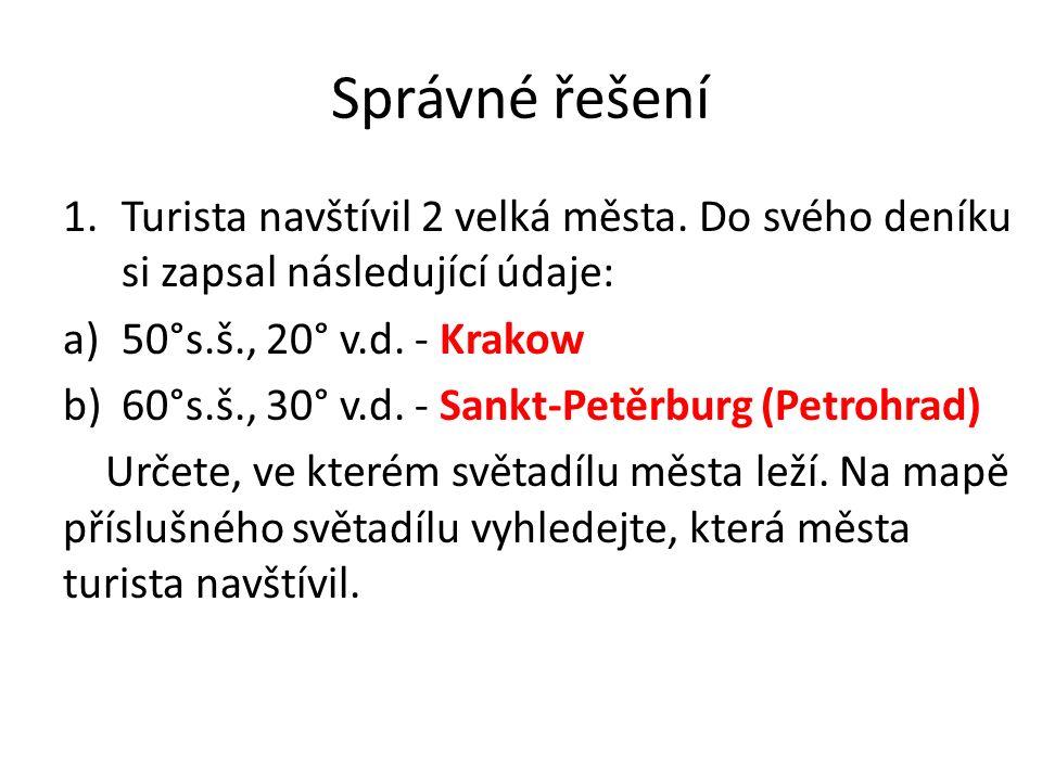 Správné řešení 1.Turista navštívil 2 velká města. Do svého deníku si zapsal následující údaje: a)50°s.š., 20° v.d. - Krakow b)60°s.š., 30° v.d. - Sank