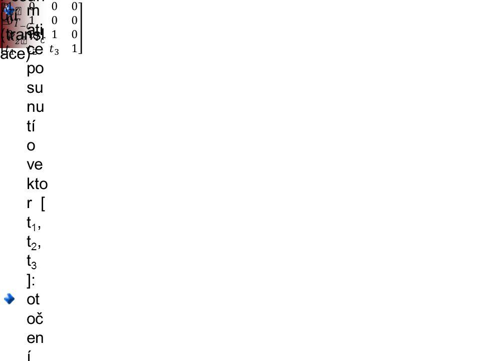 """Posun utí (transl ace) m ati ce po su nu tí o ve kto r [ t 1, t 2, t 3 ]: ot oč en í kol e m lib ov oln é os y ro vn ob ěž né s os ou """"z"""" lze re ali z"""