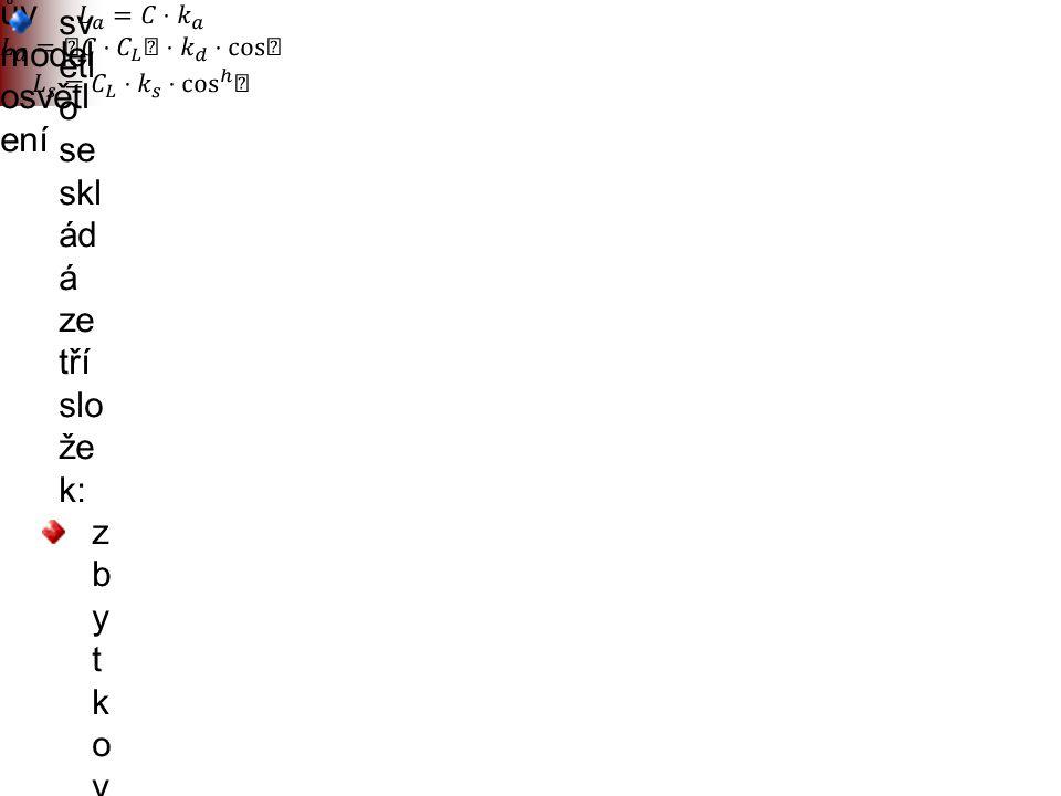 """Phong ův model osvětl ení sv ětl o se skl ád á ze tří slo že k: z b y t k o v é s v ě t l o ( """" a m b i e n t """" ) – n á h r a d a z a n e p o č í t a"""